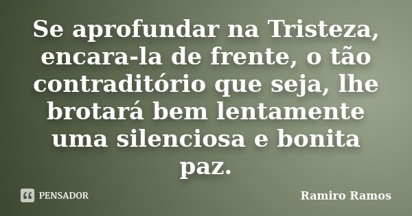 Se aprofundar na Tristeza, encara-la de frente, o tão contraditório que seja, lhe brotará bem lentamente uma silenciosa e bonita paz.... Frase de Ramiro Ramos.