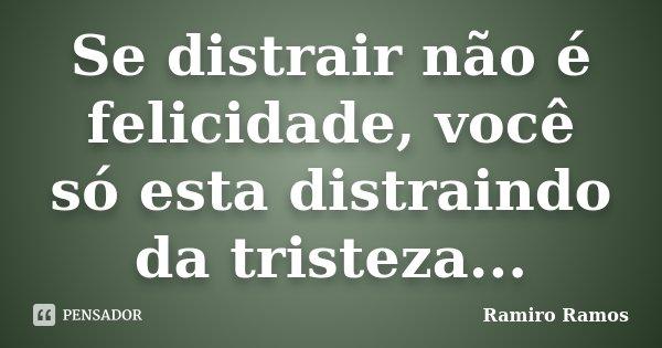 Se distrair não é felicidade, você só esta distraindo da tristeza...... Frase de Ramiro Ramos.