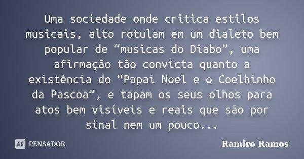"""Uma sociedade onde critica estilos musicais, alto rotulam em um dialeto bem popular de """"musicas do Diabo"""", uma afirmação tão convicta quanto a existência do """"Pa... Frase de Ramiro Ramos."""
