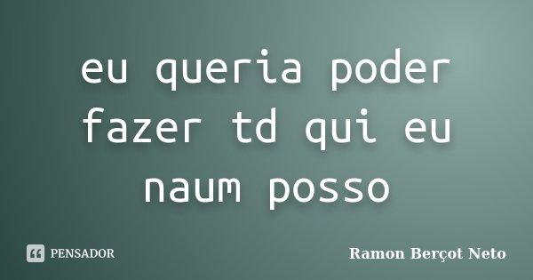 eu queria poder fazer td qui eu naum posso... Frase de Ramon Berçot Neto.