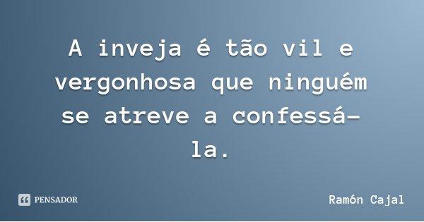 A inveja é tão vil e vergonhosa que ninguém se atreve a confessá-la.... Frase de Ramón Cajal.