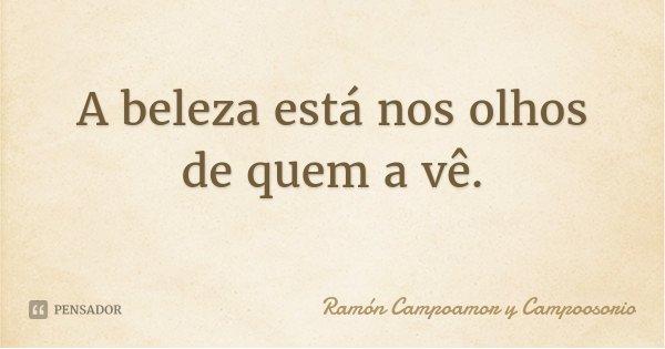 A beleza está nos olhos de quem a vê.... Frase de Ramón Campoamor y Campoosorio.