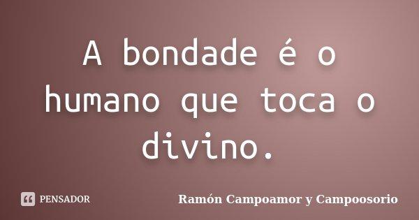 A bondade é o humano que toca o divino.... Frase de Ramón Campoamor y Campoosorio.