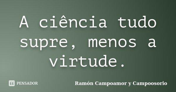 A ciência tudo supre, menos a virtude.... Frase de Ramón Campoamor y Campoosorio.