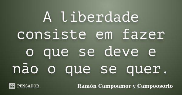 A liberdade consiste em fazer o que se deve e não o que se quer.... Frase de Ramón Campoamor y Campoosorio.