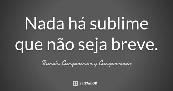 Nada há sublime que não seja breve.... Frase de Ramón Campoamor y Campoosorio.