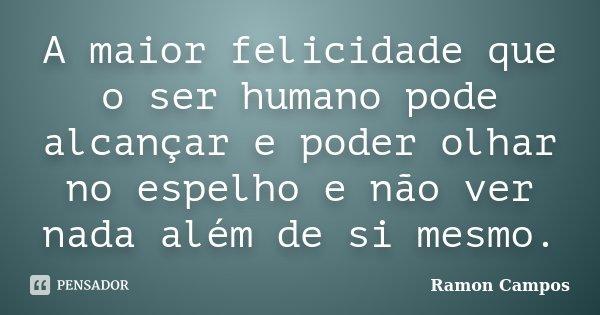 A maior felicidade que o ser humano pode alcançar e poder olhar no espelho e não ver nada além de si mesmo.... Frase de Ramon Campos.