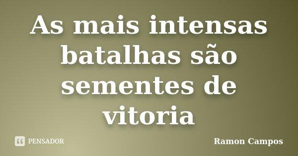 As mais intensas batalhas são sementes de vitoria... Frase de Ramon Campos.