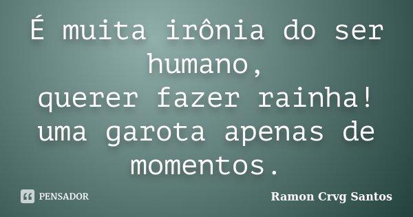 É muita irônia do ser humano, querer fazer rainha! uma garota apenas de momentos.... Frase de Ramon Crvg Santos.