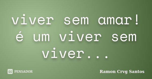viver sem amar! é um viver sem viver...... Frase de Ramon Crvg Santos.