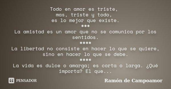 Todo en amor es triste, mas, triste y todo, es lo mejor que existe. *** La amistad es un amor que no se comunica por los sentidos. **** La libertad no consiste ... Frase de Ramón de Campoamor.