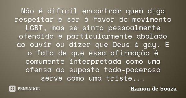 Não é difícil encontrar quem diga respeitar e ser à favor do movimento LGBT, mas se sinta pessoalmente ofendido e particularmente abalado ao ouvir ou dizer que ... Frase de Ramon de Souza.