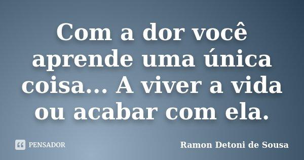 Com a dor você aprende uma única coisa... A viver a vida ou acabar com ela.... Frase de Ramon Detoni de Sousa.