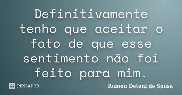 Definitivamente tenho que aceitar o fato de que esse sentimento não foi feito para mim.... Frase de Ramon Detoni de Sousa.