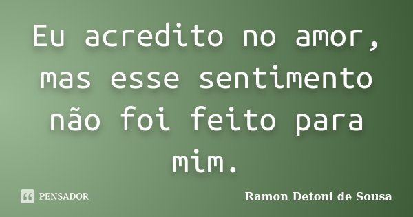 Eu acredito no amor, mas esse sentimento não foi feito para mim.... Frase de Ramon Detoni de Sousa.