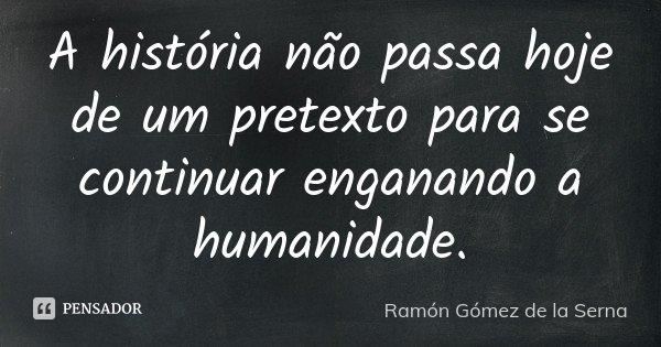 A história não passa hoje de um pretexto para se continuar enganando a humanidade.... Frase de Ramón Gómez de la Serna.