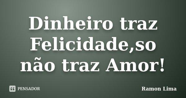 Dinheiro traz Felicidade,so não traz Amor!... Frase de Ramon Lima.