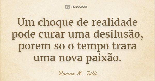 Um choque de realidade pode curar uma desilusão, porem so o tempo trara uma nova paixão.... Frase de Ramon M. Zilli.