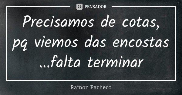 Precisamos de cotas, pq viemos das encostas ...falta terminar... Frase de Ramon Pacheco.