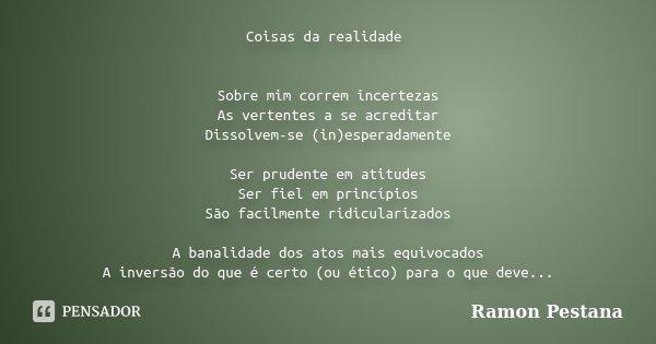 Coisas da realidade Sobre mim correm incertezas As vertentes a se acreditar Dissolvem-se (in)esperadamente Ser prudente em atitudes Ser fiel em princípios São f... Frase de Ramon Pestana.