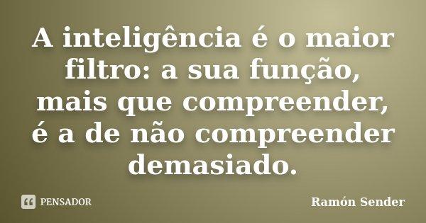 A inteligência é o maior filtro: a sua função, mais que compreender, é a de não compreender demasiado.... Frase de Ramón Sender.