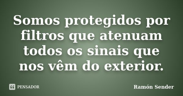 Somos protegidos por filtros que atenuam todos os sinais que nos vêm do exterior.... Frase de Ramón Sender.