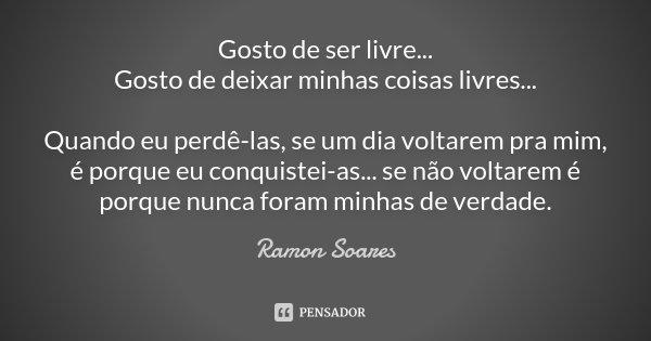 Gosto de ser livre... gosto de deixar minhas coisas livres... Quando eu perdê-las, se um dia voltarem pra mim, é porque eu conquistei-as...se não voltarem é por... Frase de Ramón Soares.