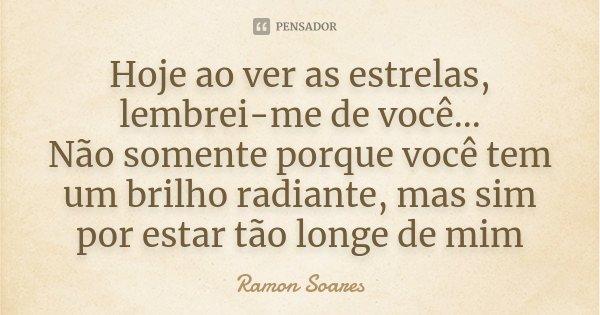 Hoje ao ver as estrelas, lembrei-me de você... Não somente porque você tem um brilho radiante, mas sim por estar tão longe de mim... Frase de Ramon Soares.