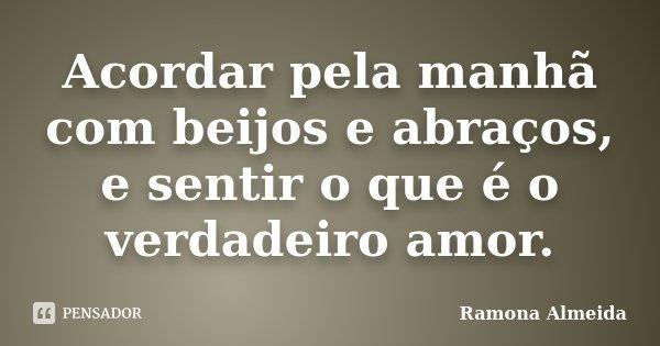 Acordar pela manhã com beijos e abraços, e sentir o que é o verdadeiro amor.... Frase de Ramona Almeida.