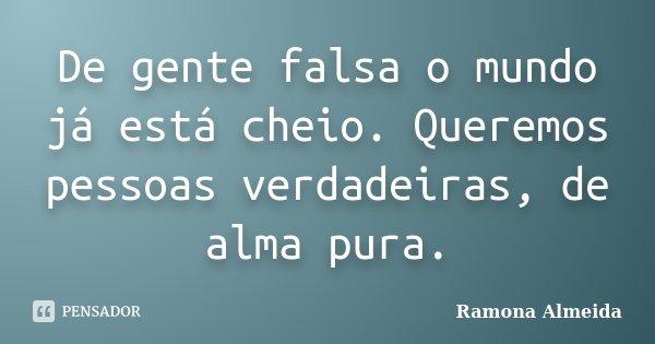 De gente falsa o mundo já está cheio. Queremos pessoas verdadeiras, de alma pura.... Frase de Ramona Almeida.