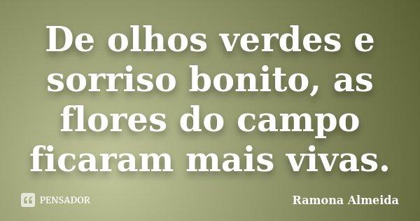 De olhos verdes e sorriso bonito, as flores do campo ficaram mais vivas.... Frase de Ramona Almeida.