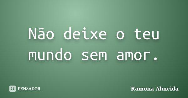 Não deixe o teu mundo sem amor.... Frase de Ramona Almeida.