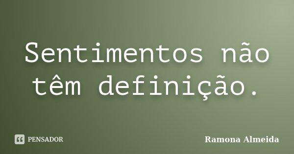 Sentimentos não têm definição.... Frase de Ramona Almeida.