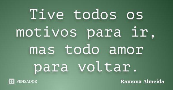Tive todos os motivos para ir, mas todo amor para voltar.... Frase de Ramona Almeida.