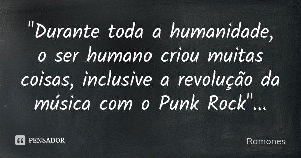 """""""Durante toda a humanidade, o ser humano criou muitas coisas, inclusive a revolução da música com o Punk Rock""""...... Frase de Ramones."""