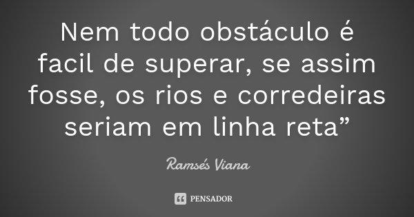 """Nem todo obstáculo é facil de superar, se assim fosse, os rios e corredeiras seriam em linha reta""""... Frase de Ramsés Viana."""