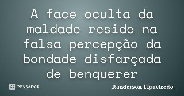 A face oculta da maldade reside na falsa percepção da bondade disfarçada de benquerer... Frase de Randerson Figueiredo.