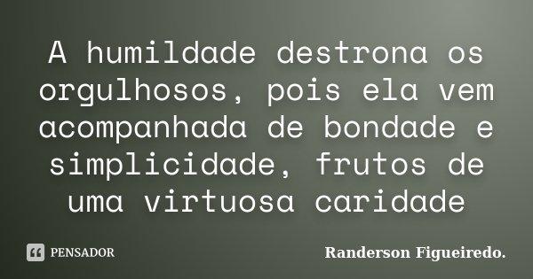 A humildade destrona os orgulhosos, pois ela vem acompanhada de bondade e simplicidade, frutos de uma virtuosa caridade... Frase de Randerson Figueiredo.