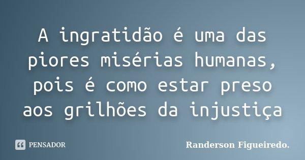 A ingratidão é uma das piores misérias humanas, pois é como estar preso aos grilhões da injustiça... Frase de Randerson Figueiredo.