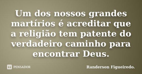 Um dos nossos grandes martírios é acreditar que a religião tem patente do verdadeiro caminho para encontrar Deus.... Frase de Randerson Figueiredo.