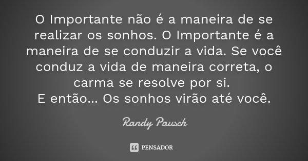 O Importante não é a maneira de se realizar os sonhos. O Importante é a maneira de se conduzir a vida. Se você conduz a vida de maneira correta, o carma se reso... Frase de Randy Pausch.