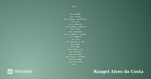 Era... Era manhã Era tarde Era noite, anoitecer Era dia era alegria era canto, poesia Era viver era caminhar era o passo e pular Era lembrar era ver era sentir ... Frase de Rangel Alves da Costa.