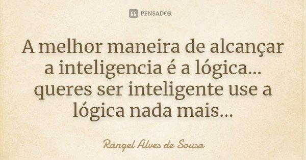 A melhor maneira de alcançar a inteligencia é a lógica... queres ser inteligente use a lógica nada mais...... Frase de Rangel Alves de Sousa.