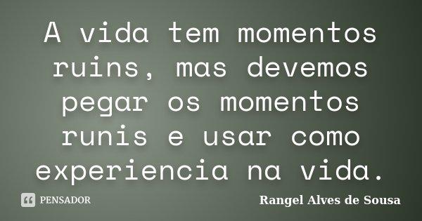 A vida tem momentos ruins, mas devemos pegar os momentos runis e usar como experiencia na vida.... Frase de Rangel Alves de Sousa.