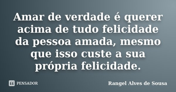 Amar de verdade é querer acima de tudo felicidade da pessoa amada, mesmo que isso custe a sua própria felicidade.... Frase de Rangel Alves de Sousa.