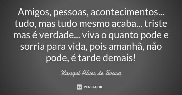 Amigos, pessoas, acontecimentos... tudo, mas tudo mesmo acaba... triste mas é verdade... viva o quanto pode e sorria para vida, pois amanhã, não pode, é tarde d... Frase de Rangel Alves de Sousa.