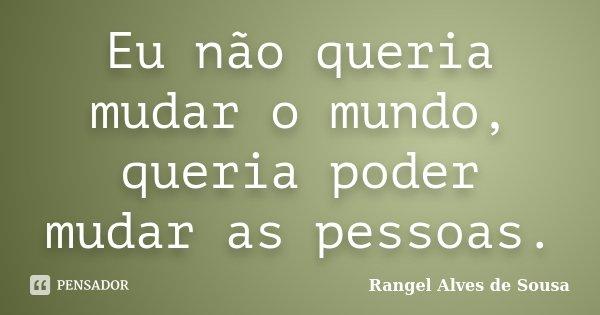 Eu não queria mudar o mundo, queria poder mudar as pessoas.... Frase de Rangel Alves de Sousa.