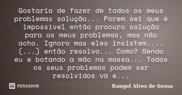 Gostaria de fazer de todos os meus problemas solução... Porem sei que é impossível então procuro solução para os meus problemas, mas não acho. Ignoro mas eles i... Frase de Rangel Alves de Sousa.