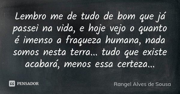 Lembro me de tudo de bom que já passei na vida, e hoje vejo o quanto é imenso a fraqueza humana, nada somos nesta terra... tudo que existe acabará, menos essa c... Frase de Rangel Alves de Sousa.