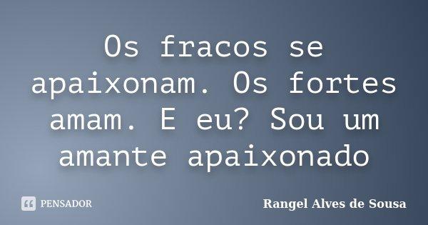 Os fracos se apaixonam. Os fortes amam. E eu? Sou um amante apaixonado... Frase de Rangel Alves de Sousa.